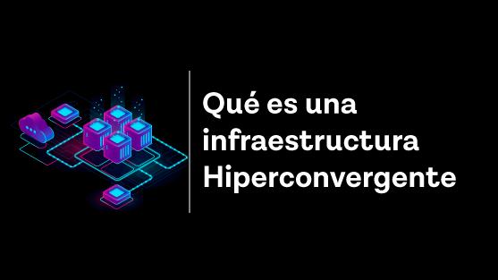 Que es una infraestructura hiperconvergente